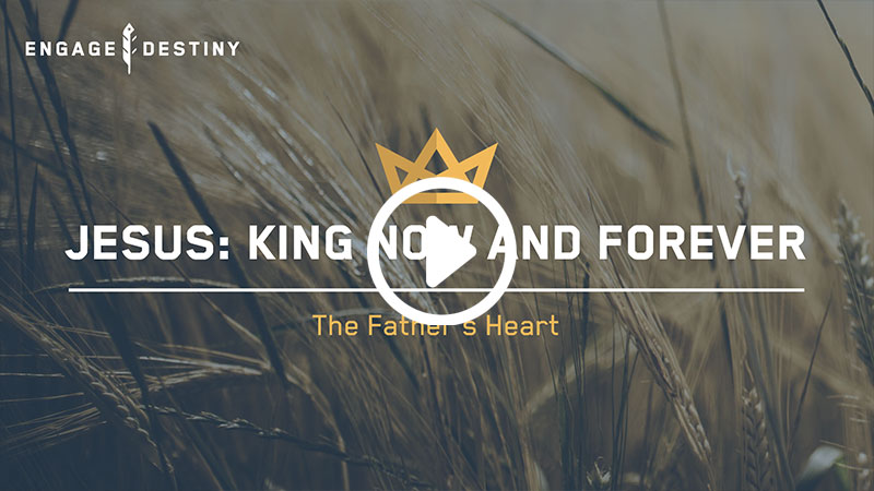 Jesus: King Now and Forever – The Father's Heart